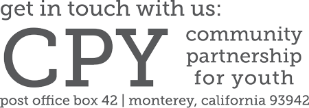 get in touch with us: CPY Community Partnership for Youth Post Office Box 42 | Monterey, California 93942